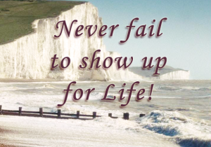 White cliffs of Dover with saying, Never fail to show up for Life!