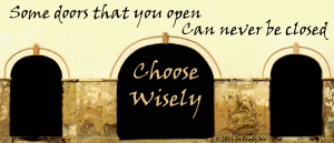 Some doors that you open, Can never be closed. Choose wisely